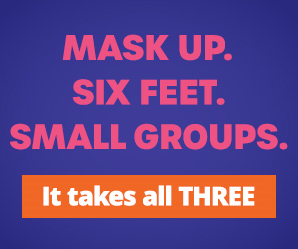 Mask up. Six feet. Small groups. It takes all THREE.